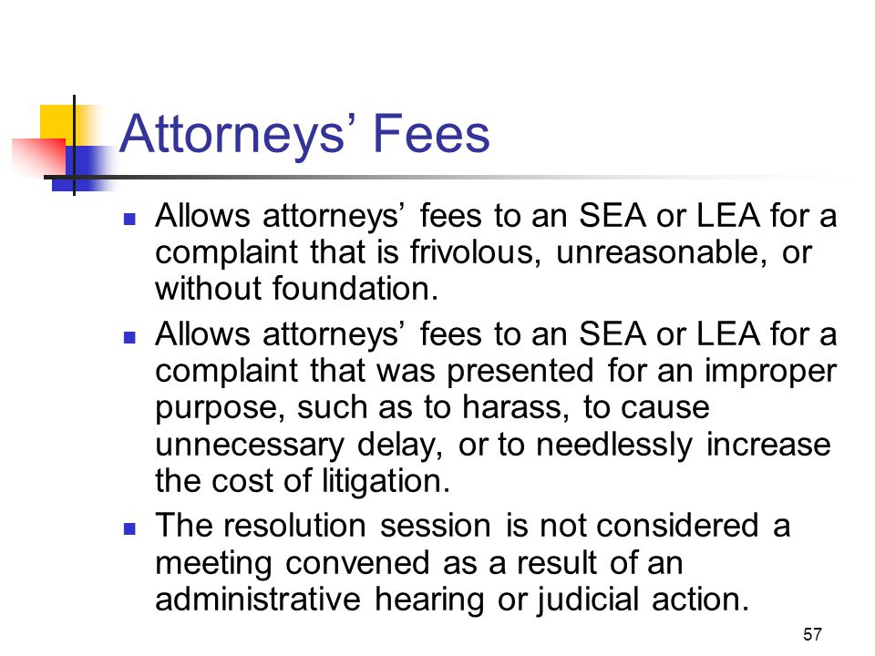 57 Attorneys' Fees Allows attorneys' fees to an SEA or LEA for a complaint that is frivolous, unreasonable, or without foundation. Allows attorneys' f