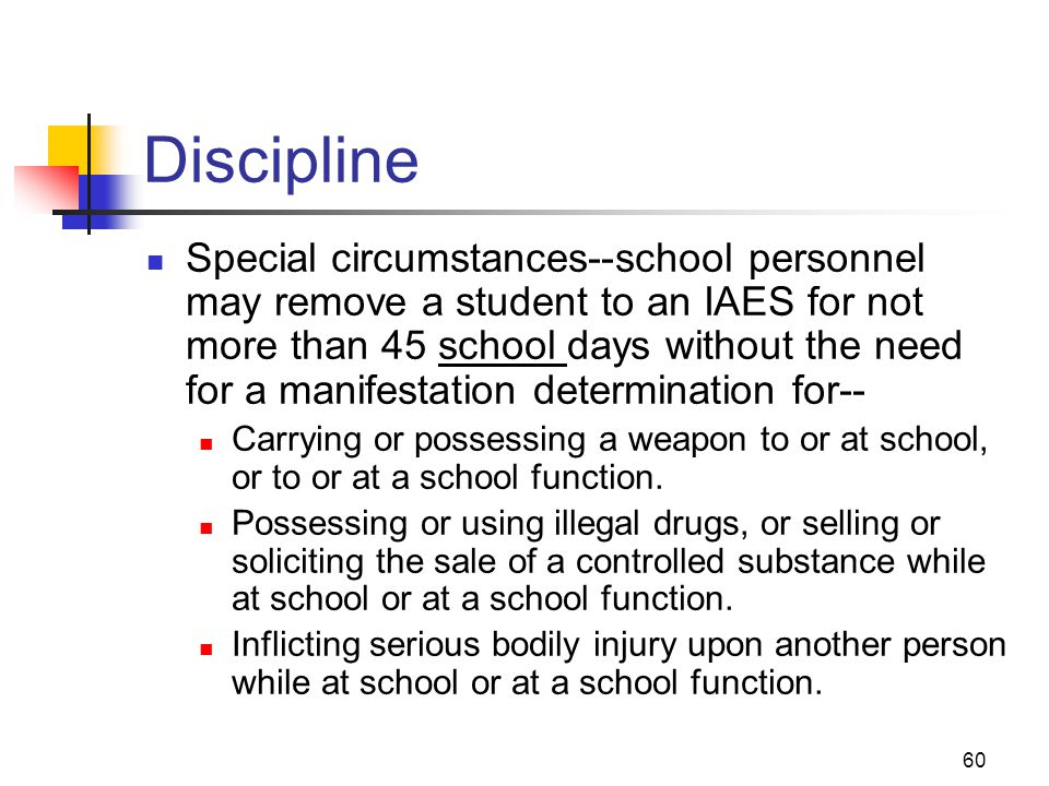 60 Discipline Special circumstances--school personnel may remove a student to an IAES for not more than 45 school days without the need for a manifest
