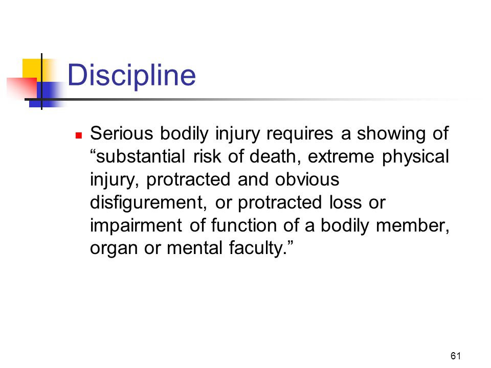 "61 Discipline Serious bodily injury requires a showing of ""substantial risk of death, extreme physical injury, protracted and obvious disfigurement, o"