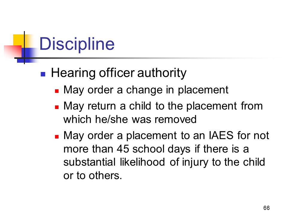 66 Discipline Hearing officer authority May order a change in placement May return a child to the placement from which he/she was removed May order a