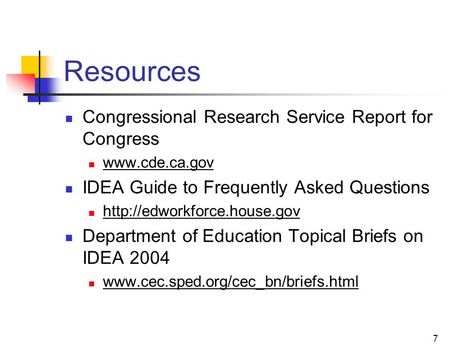 7 Resources Congressional Research Service Report for Congress www.cde.ca.gov IDEA Guide to Frequently Asked Questions http://edworkforce.house.gov De