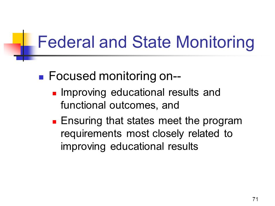 71 Federal and State Monitoring Focused monitoring on-- Improving educational results and functional outcomes, and Ensuring that states meet the progr