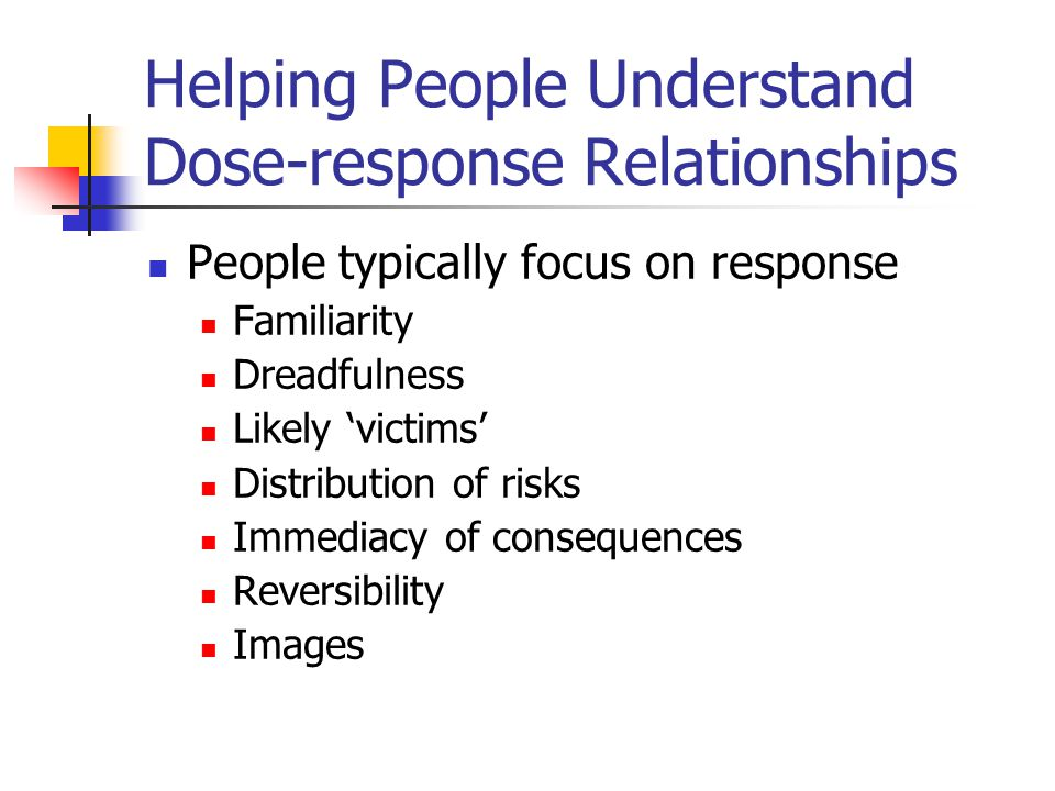 Helping People Understand Dose-response Relationships People typically focus on response Familiarity Dreadfulness Likely 'victims' Distribution of ris
