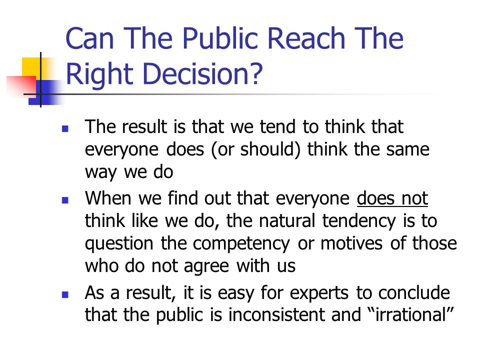 Can The Public Reach The Right Decision? The result is that we tend to think that everyone does (or should) think the same way we do When we find out