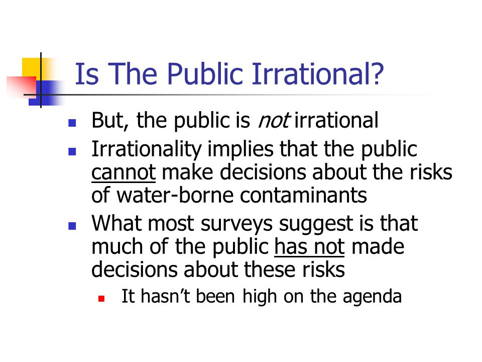 Is The Public Irrational? But, the public is not irrational Irrationality implies that the public cannot make decisions about the risks of water-borne