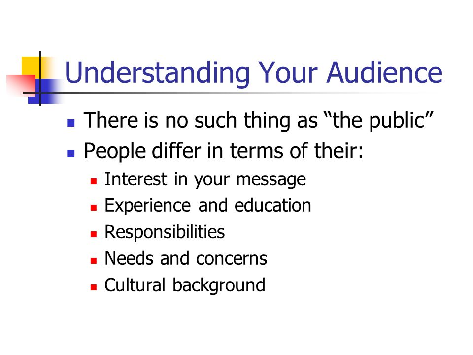 """Understanding Your Audience There is no such thing as """"the public"""" People differ in terms of their: Interest in your message Experience and education"""