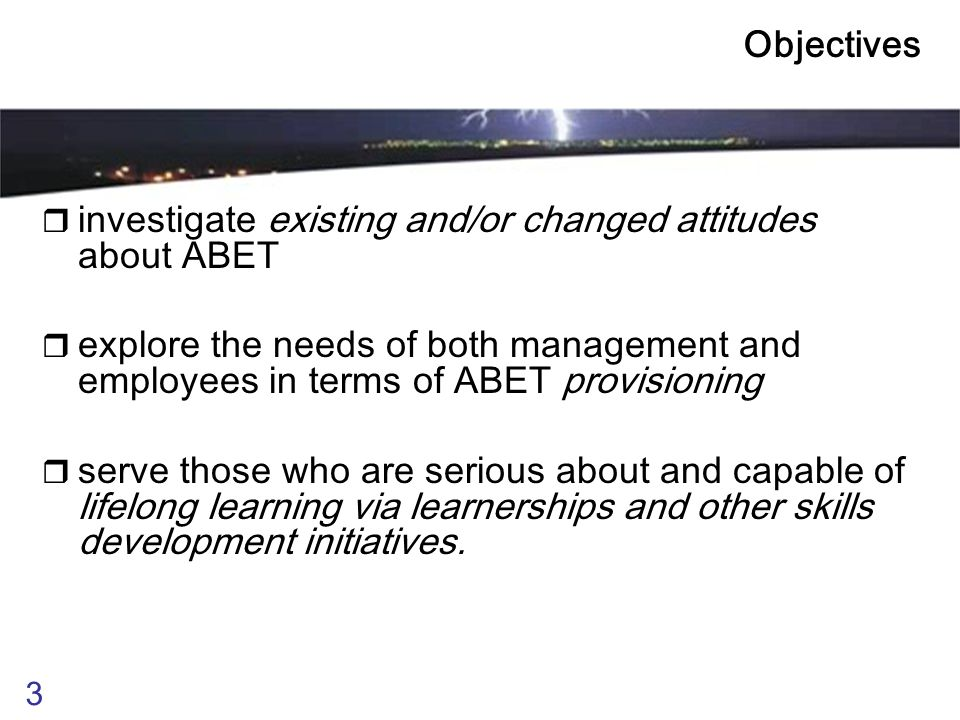 3 Objectives  investigate existing and/or changed attitudes about ABET  explore the needs of both management and employees in terms of ABET provisioning  serve those who are serious about and capable of lifelong learning via learnerships and other skills development initiatives.