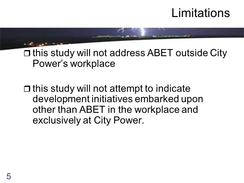 5 Limitations  this study will not address ABET outside City Power ' s workplace  this study will not attempt to indicate development initiatives embarked upon other than ABET in the workplace and exclusively at City Power.