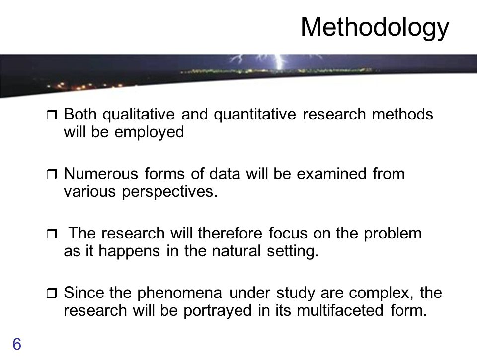 6 Methodology  Both qualitative and quantitative research methods will be employed  Numerous forms of data will be examined from various perspectives.