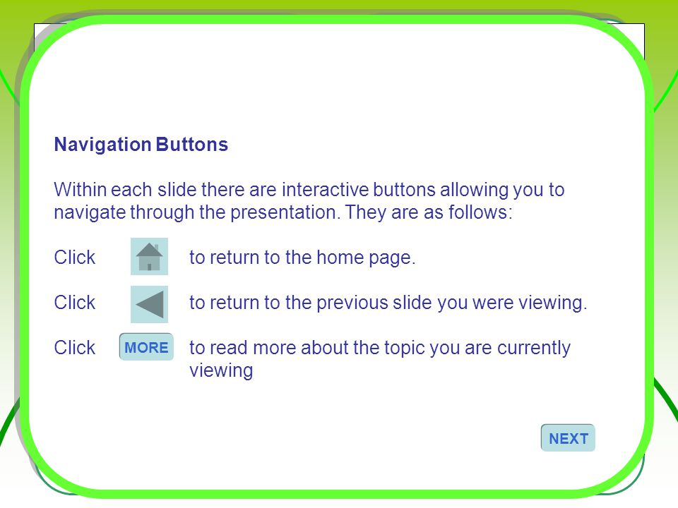 Navigation Buttons Within each slide there are interactive buttons allowing you to navigate through the presentation. They are as follows: Clickto ret