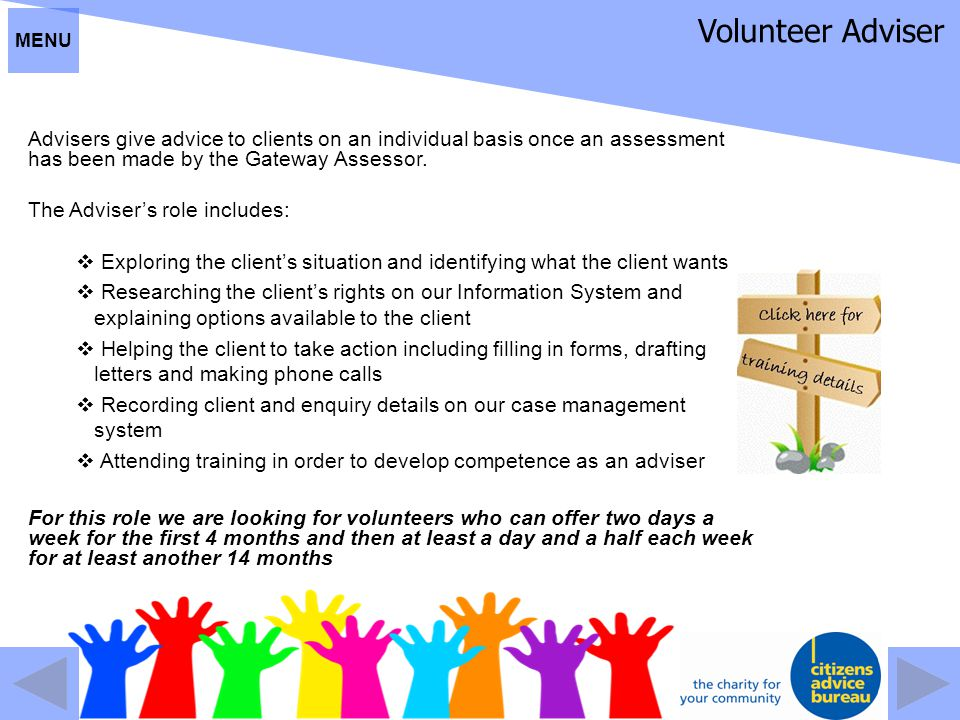 Volunteer Adviser Advisers give advice to clients on an individual basis once an assessment has been made by the Gateway Assessor. The Adviser's role