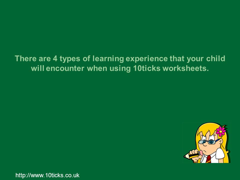 http://www.10ticks.co.uk There are 4 types of learning experience that your child will encounter when using 10ticks worksheets.