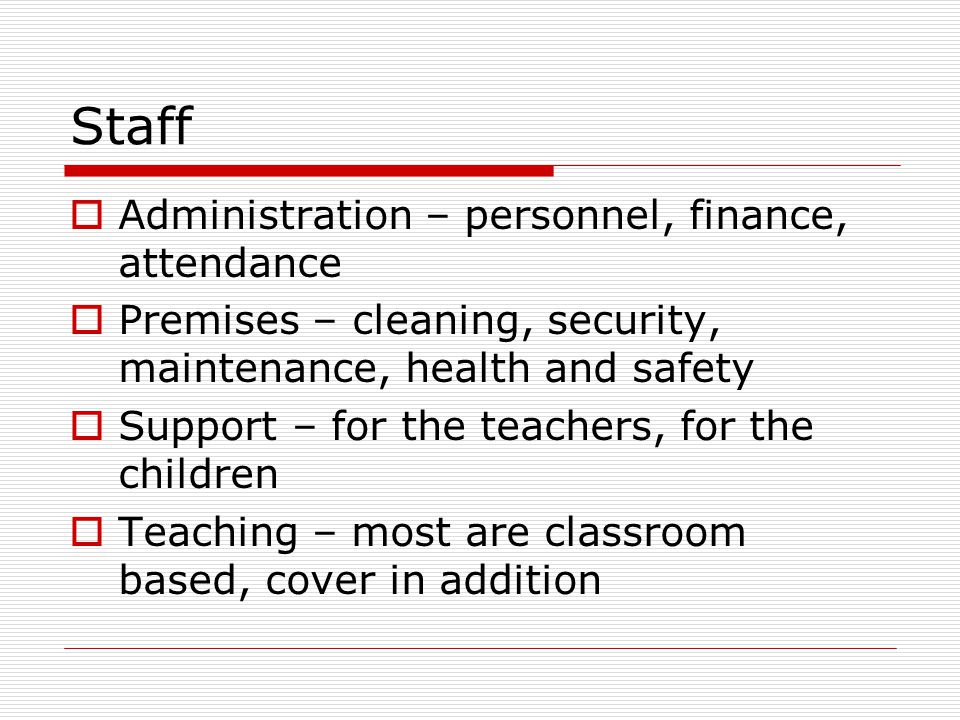 Staff  Administration – personnel, finance, attendance  Premises – cleaning, security, maintenance, health and safety  Support – for the teachers, for the children  Teaching – most are classroom based, cover in addition