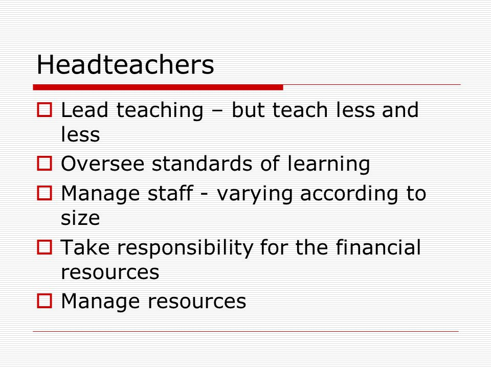 Headteachers  Lead teaching – but teach less and less  Oversee standards of learning  Manage staff - varying according to size  Take responsibility for the financial resources  Manage resources