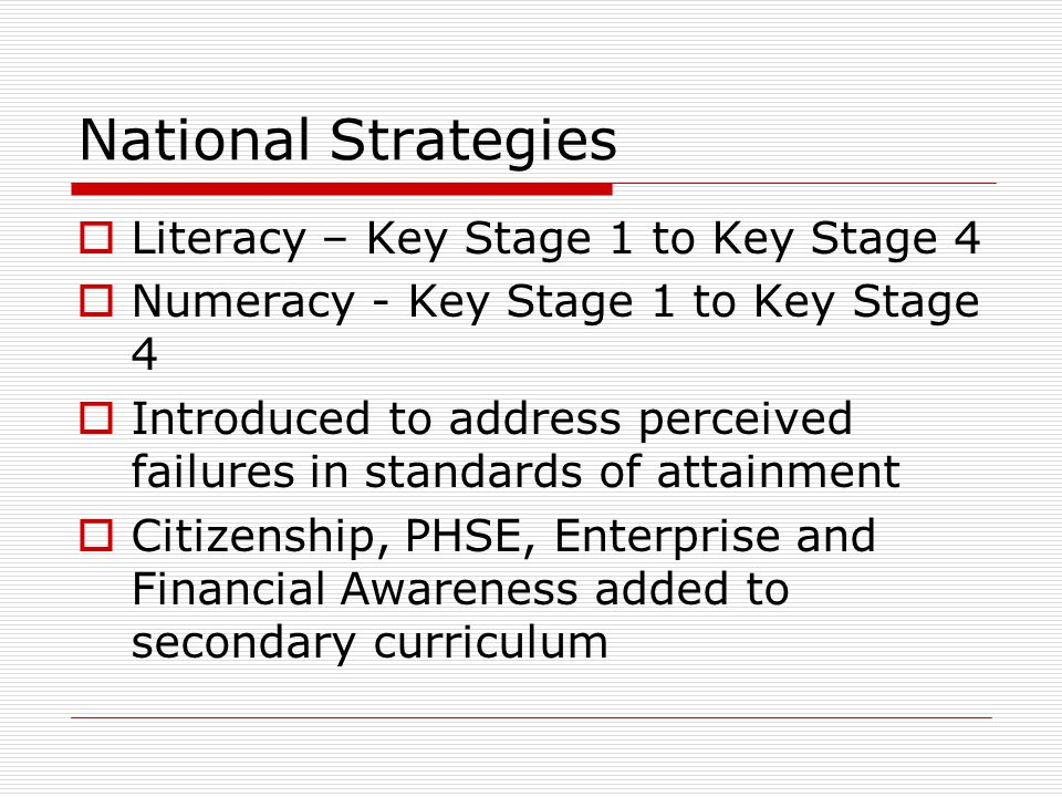 National Strategies  Literacy – Key Stage 1 to Key Stage 4  Numeracy - Key Stage 1 to Key Stage 4  Introduced to address perceived failures in standards of attainment  Citizenship, PHSE, Enterprise and Financial Awareness added to secondary curriculum