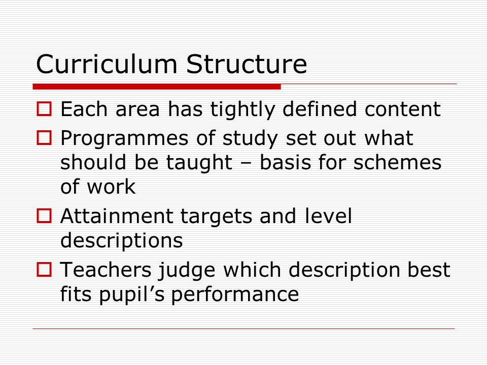 Curriculum Structure  Each area has tightly defined content  Programmes of study set out what should be taught – basis for schemes of work  Attainment targets and level descriptions  Teachers judge which description best fits pupil's performance