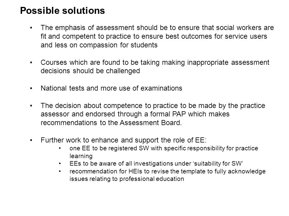 Possible solutions The emphasis of assessment should be to ensure that social workers are fit and competent to practice to ensure best outcomes for se