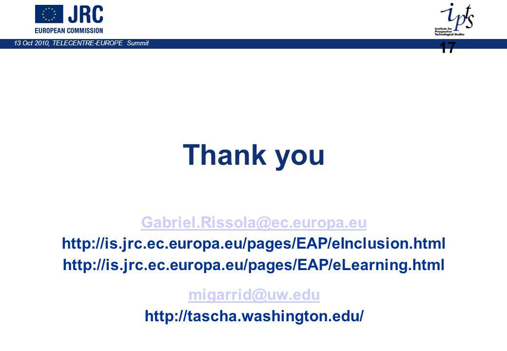 13 Oct 2010, TELECENTRE-EUROPE Summit 17 Thank you Gabriel.Rissola@ec.europa.eu http://is.jrc.ec.europa.eu/pages/EAP/eInclusion.html http://is.jrc.ec.europa.eu/pages/EAP/eLearning.html migarrid@uw.edu http://tascha.washington.edu/