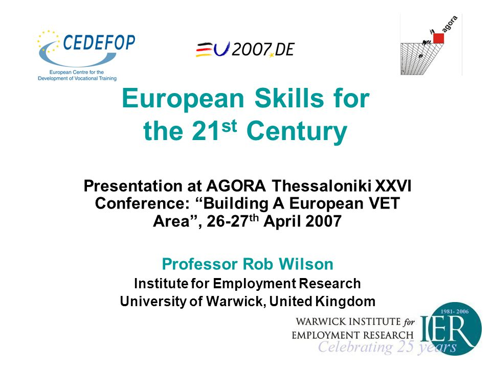 European Skills for the 21 st Century Presentation at AGORA Thessaloniki XXVI Conference: Building A European VET Area , 26-27 th April 2007 Professor Rob Wilson Institute for Employment Research University of Warwick, United Kingdom