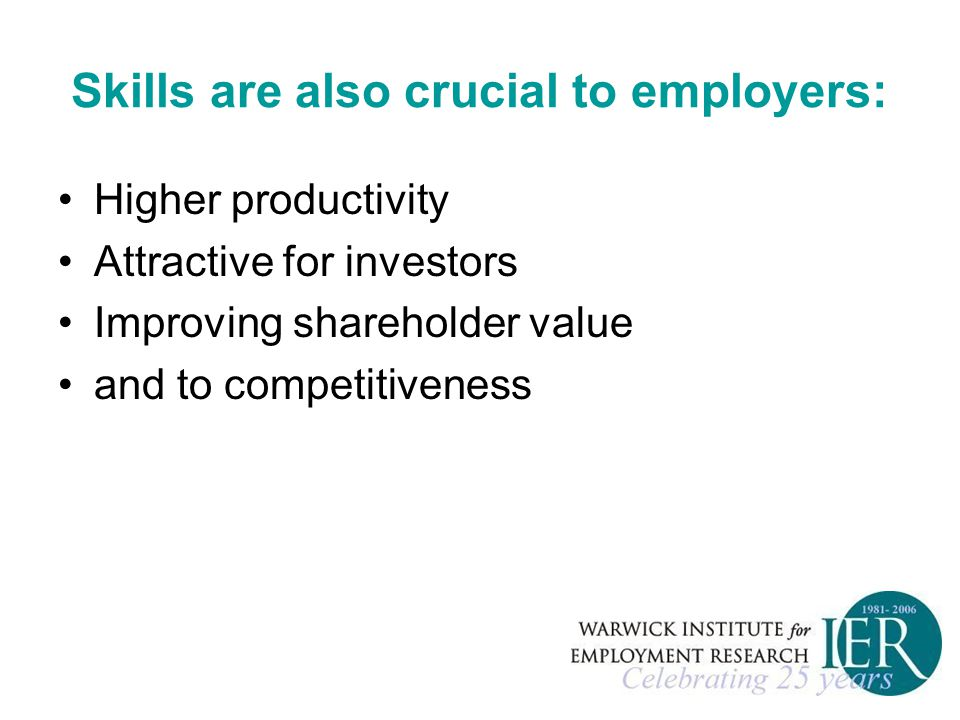 Skills are also crucial to employers: Higher productivity Attractive for investors Improving shareholder value and to competitiveness