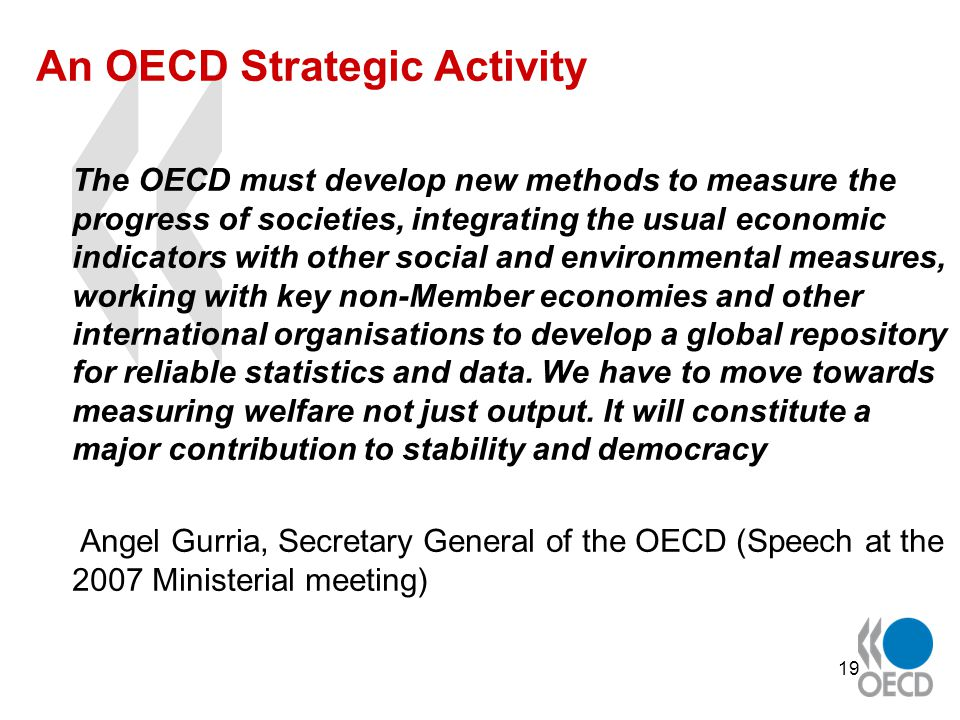19 An OECD Strategic Activity The OECD must develop new methods to measure the progress of societies, integrating the usual economic indicators with other social and environmental measures, working with key non-Member economies and other international organisations to develop a global repository for reliable statistics and data.