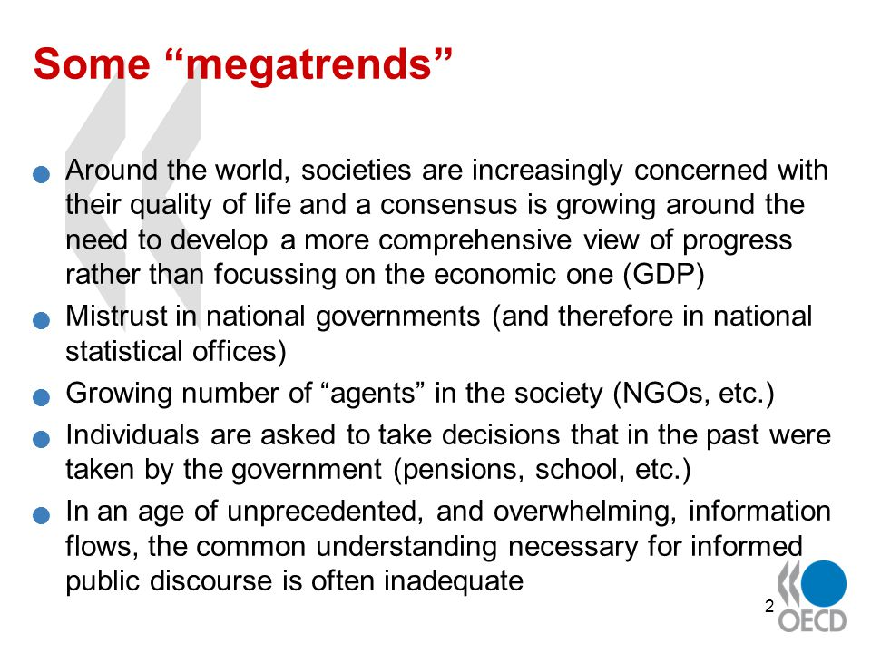 2 Some megatrends Around the world, societies are increasingly concerned with their quality of life and a consensus is growing around the need to develop a more comprehensive view of progress rather than focussing on the economic one (GDP) Mistrust in national governments (and therefore in national statistical offices) Growing number of agents in the society (NGOs, etc.) Individuals are asked to take decisions that in the past were taken by the government (pensions, school, etc.) In an age of unprecedented, and overwhelming, information flows, the common understanding necessary for informed public discourse is often inadequate