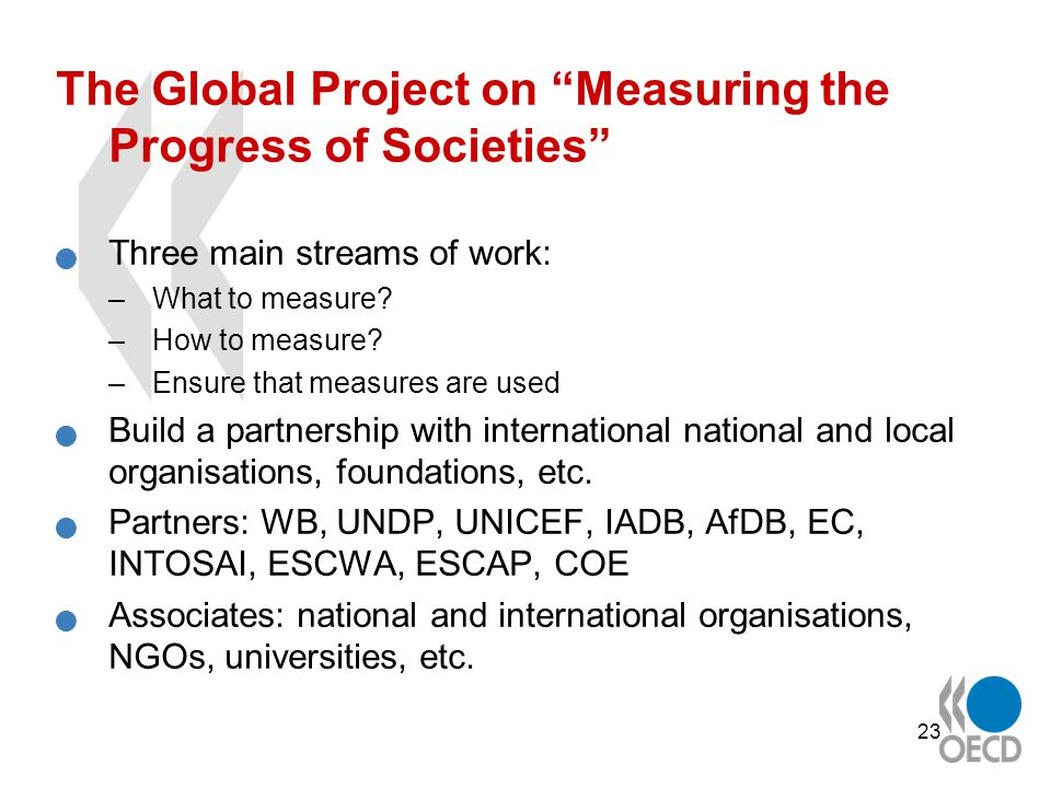 23 The Global Project on Measuring the Progress of Societies Three main streams of work: –What to measure.