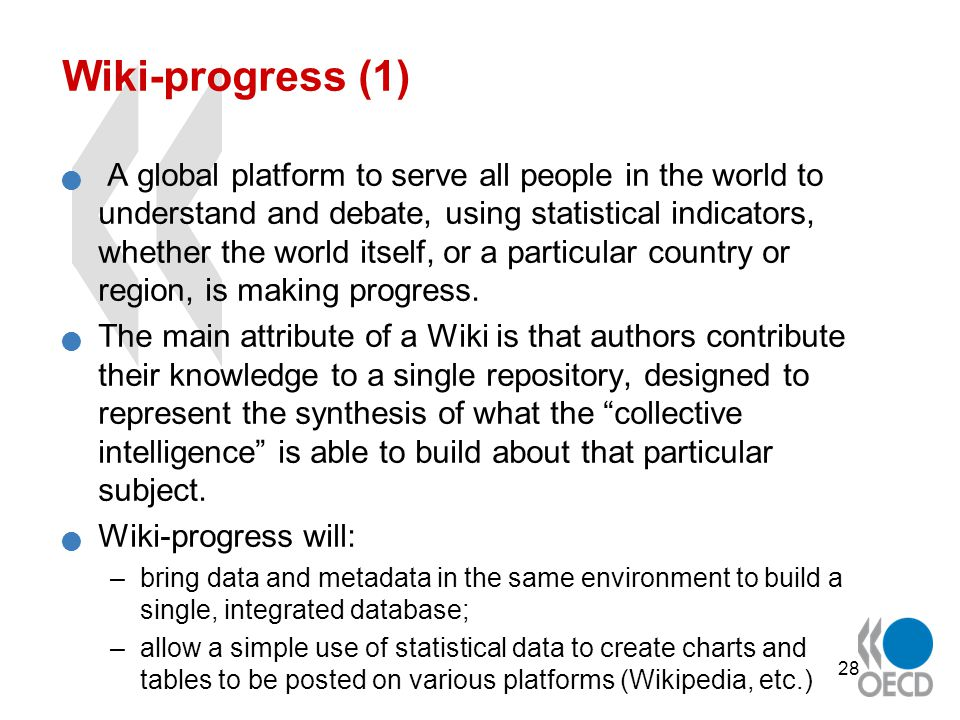 28 Wiki-progress (1) A global platform to serve all people in the world to understand and debate, using statistical indicators, whether the world itself, or a particular country or region, is making progress.
