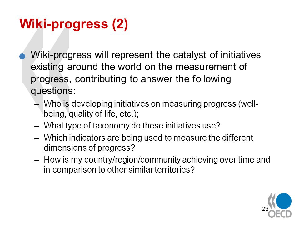 29 Wiki-progress (2) Wiki-progress will represent the catalyst of initiatives existing around the world on the measurement of progress, contributing to answer the following questions: –Who is developing initiatives on measuring progress (well- being, quality of life, etc.); –What type of taxonomy do these initiatives use.