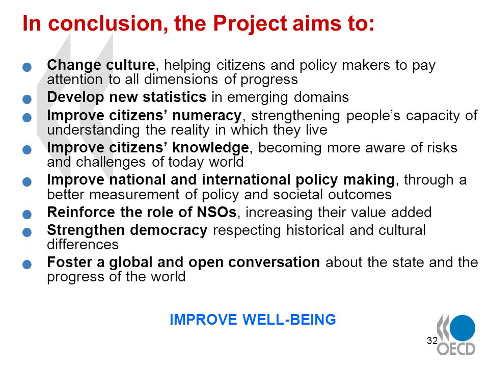 32 In conclusion, the Project aims to: Change culture, helping citizens and policy makers to pay attention to all dimensions of progress Develop new statistics in emerging domains Improve citizens' numeracy, strengthening people's capacity of understanding the reality in which they live Improve citizens' knowledge, becoming more aware of risks and challenges of today world Improve national and international policy making, through a better measurement of policy and societal outcomes Reinforce the role of NSOs, increasing their value added Strengthen democracy respecting historical and cultural differences Foster a global and open conversation about the state and the progress of the world IMPROVE WELL-BEING
