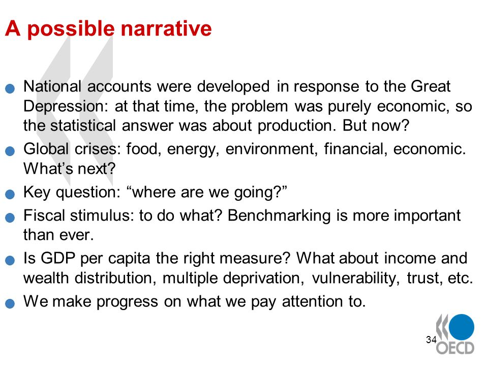 34 A possible narrative National accounts were developed in response to the Great Depression: at that time, the problem was purely economic, so the statistical answer was about production.