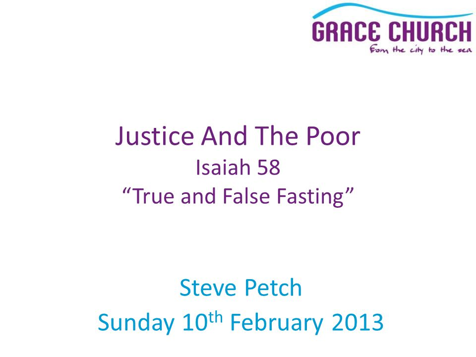 Steve Petch Sunday 10 th February 2013 Justice And The Poor Isaiah 58 True and False Fasting