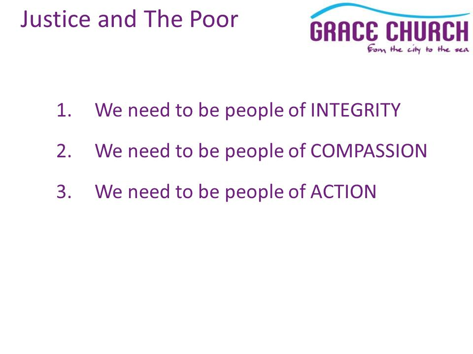 Justice and The Poor 1.We need to be people of INTEGRITY 2.We need to be people of COMPASSION 3.We need to be people of ACTION