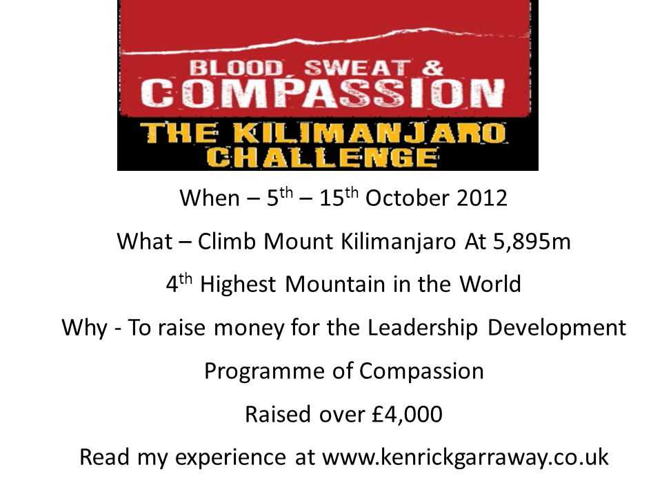 When – 5 th – 15 th October 2012 What – Climb Mount Kilimanjaro At 5,895m 4 th Highest Mountain in the World Why - To raise money for the Leadership Development Programme of Compassion Raised over £4,000 Read my experience at www.kenrickgarraway.co.uk