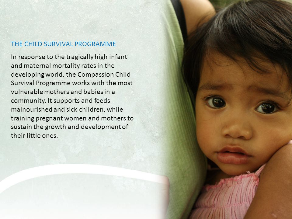 THE CHILD SURVIVAL PROGRAMME In response to the tragically high infant and maternal mortality rates in the developing world, the Compassion Child Survival Programme works with the most vulnerable mothers and babies in a community.