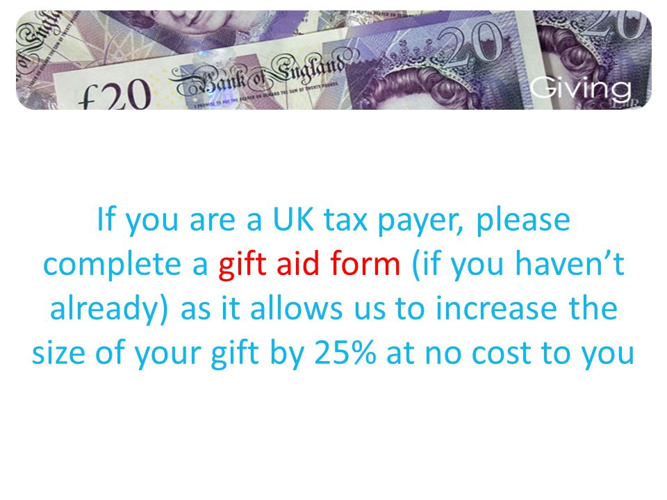 If you are a UK tax payer, please complete a gift aid form (if you haven't already) as it allows us to increase the size of your gift by 25% at no cost to you