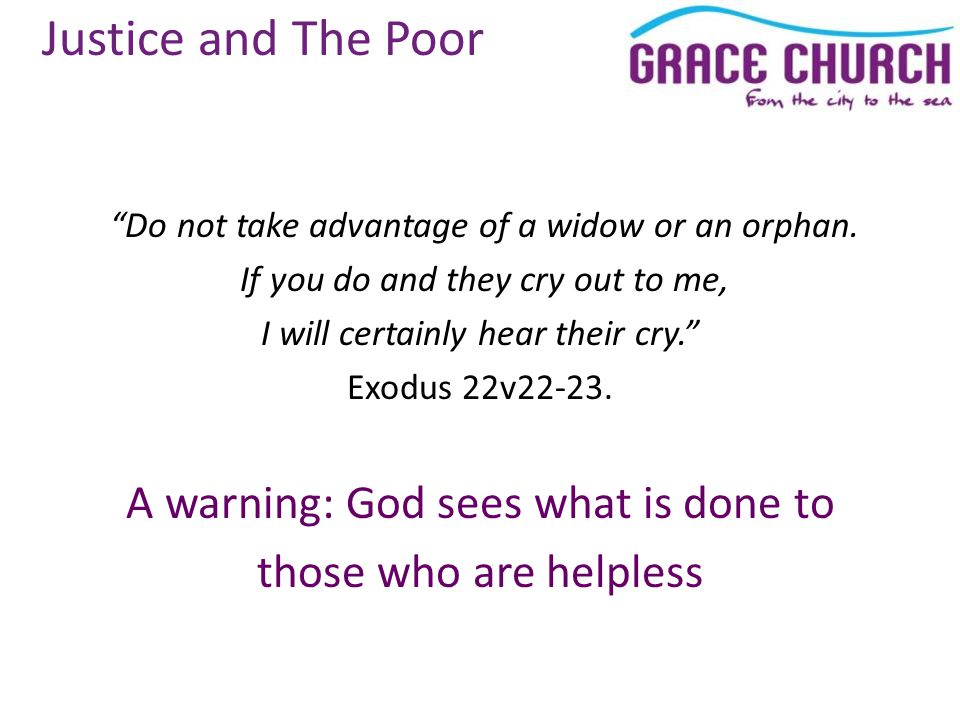 Justice and The Poor Do not take advantage of a widow or an orphan.