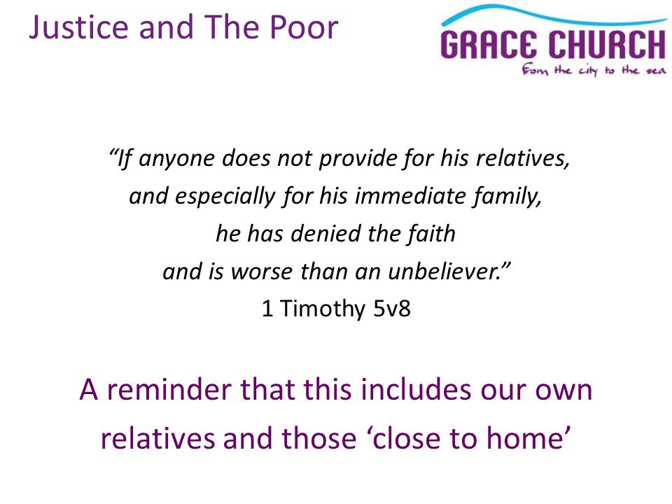 Justice and The Poor If anyone does not provide for his relatives, and especially for his immediate family, he has denied the faith and is worse than an unbeliever. 1 Timothy 5v8 A reminder that this includes our own relatives and those 'close to home'