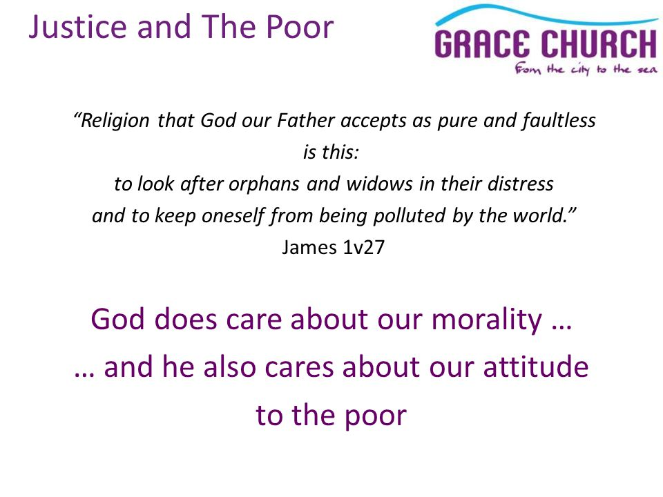 Justice and The Poor Religion that God our Father accepts as pure and faultless is this: to look after orphans and widows in their distress and to keep oneself from being polluted by the world. James 1v27 God does care about our morality … … and he also cares about our attitude to the poor