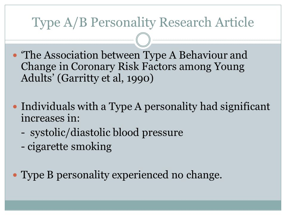 Type A/B Personality Research Article 'The Association between Type A Behaviour and Change in Coronary Risk Factors among Young Adults' (Garritty et al, 1990) Individuals with a Type A personality had significant increases in: - systolic/diastolic blood pressure - cigarette smoking Type B personality experienced no change.