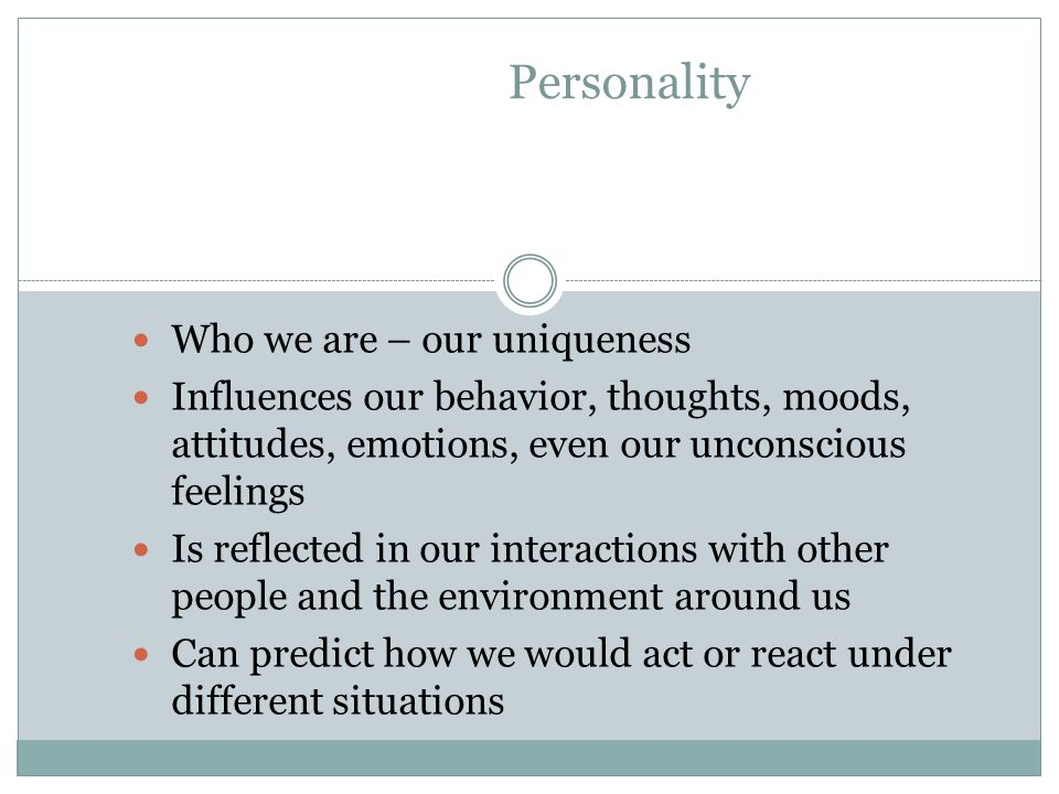 Who we are – our uniqueness Influences our behavior, thoughts, moods, attitudes, emotions, even our unconscious feelings Is reflected in our interactions with other people and the environment around us Can predict how we would act or react under different situations