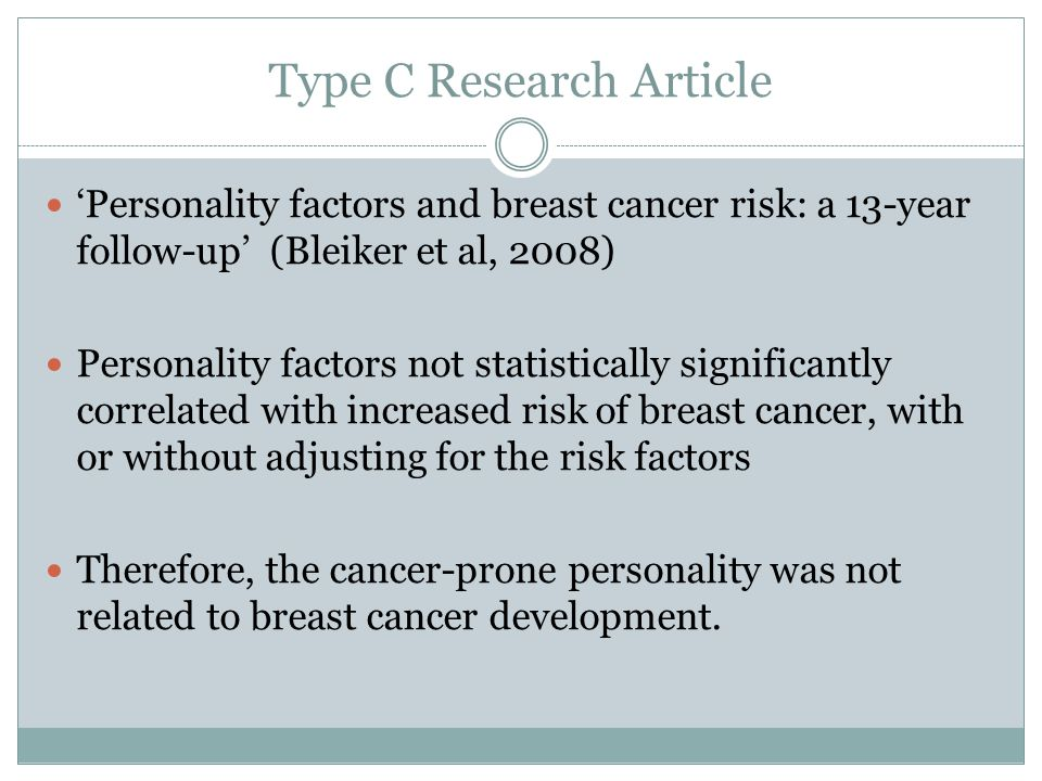 Type C Research Article 'Personality factors and breast cancer risk: a 13-year follow-up' (Bleiker et al, 2008) Personality factors not statistically significantly correlated with increased risk of breast cancer, with or without adjusting for the risk factors Therefore, the cancer-prone personality was not related to breast cancer development.