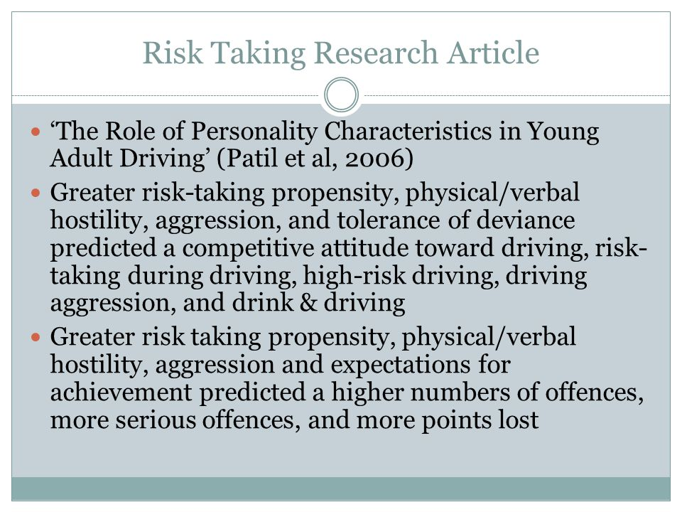 Risk Taking Research Article 'The Role of Personality Characteristics in Young Adult Driving' (Patil et al, 2006) Greater risk-taking propensity, physical/verbal hostility, aggression, and tolerance of deviance predicted a competitive attitude toward driving, risk- taking during driving, high-risk driving, driving aggression, and drink & driving Greater risk taking propensity, physical/verbal hostility, aggression and expectations for achievement predicted a higher numbers of offences, more serious offences, and more points lost