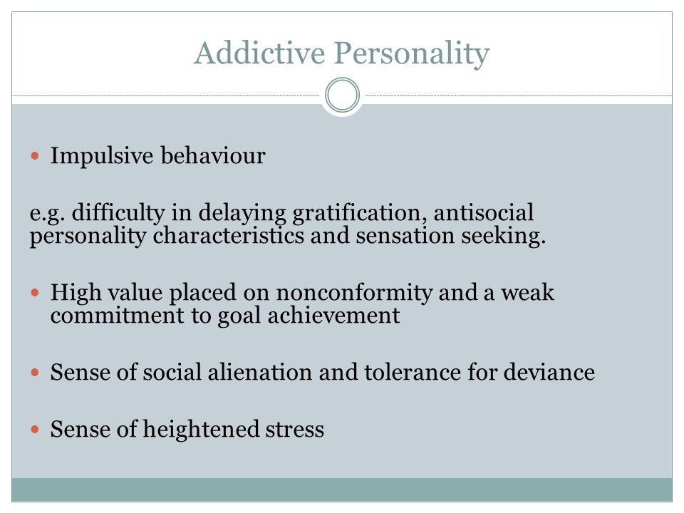 Addictive Personality Impulsive behaviour e.g. difficulty in delaying gratification, antisocial personality characteristics and sensation seeking. Hig