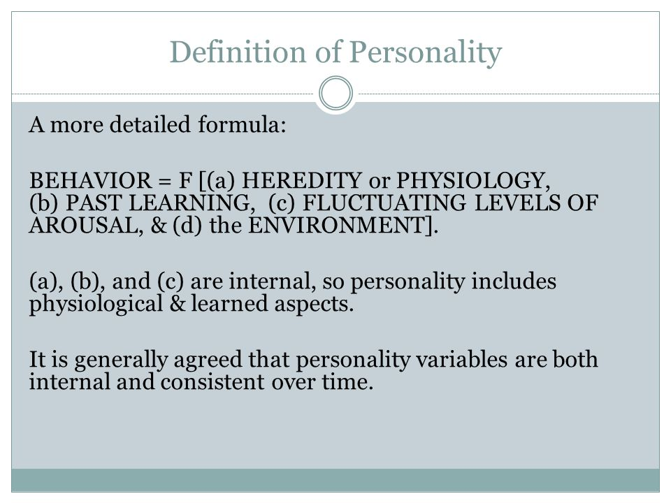 Definition of Personality A more detailed formula: BEHAVIOR = F [(a) HEREDITY or PHYSIOLOGY, (b) PAST LEARNING, (c) FLUCTUATING LEVELS OF AROUSAL, & (d) the ENVIRONMENT].
