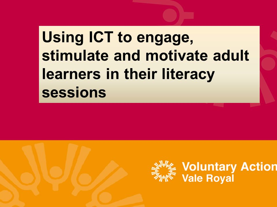 Using ICT to engage, stimulate and motivate adult learners in their literacy sessions