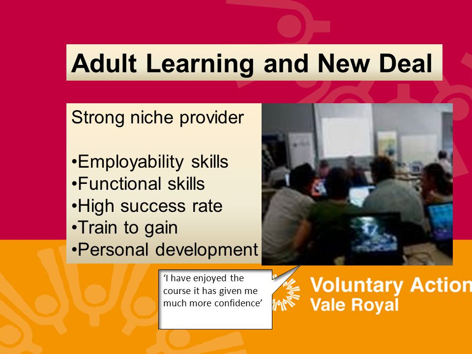 Adult Learning and New Deal Strong niche provider Employability skills Functional skills High success rate Train to gain Personal development 'I have enjoyed the course it has given me much more confidence'
