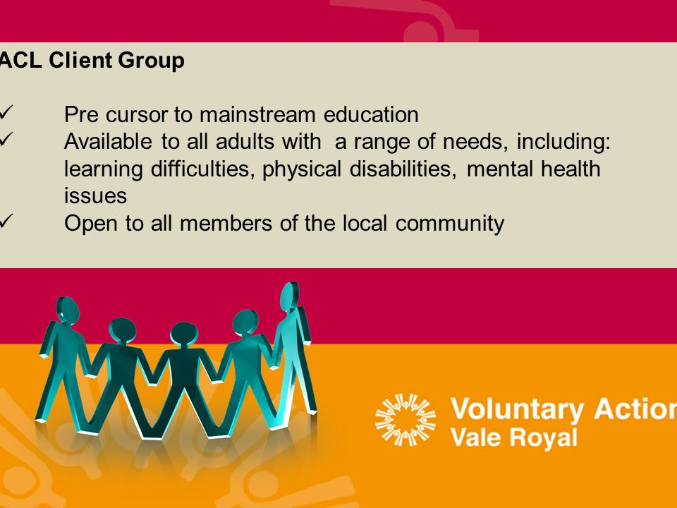 ACL Client Group Pre cursor to mainstream education Available to all adults with a range of needs, including: learning difficulties, physical disabilities, mental health issues Open to all members of the local community