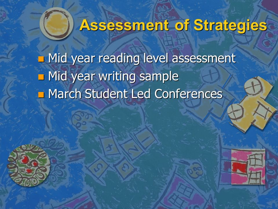 Assessment of Strategies n Mid year reading level assessment n Mid year writing sample n March Student Led Conferences