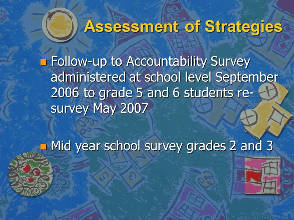 Assessment of Strategies n Follow-up to Accountability Survey administered at school level September 2006 to grade 5 and 6 students re- survey May 2007 n Mid year school survey grades 2 and 3